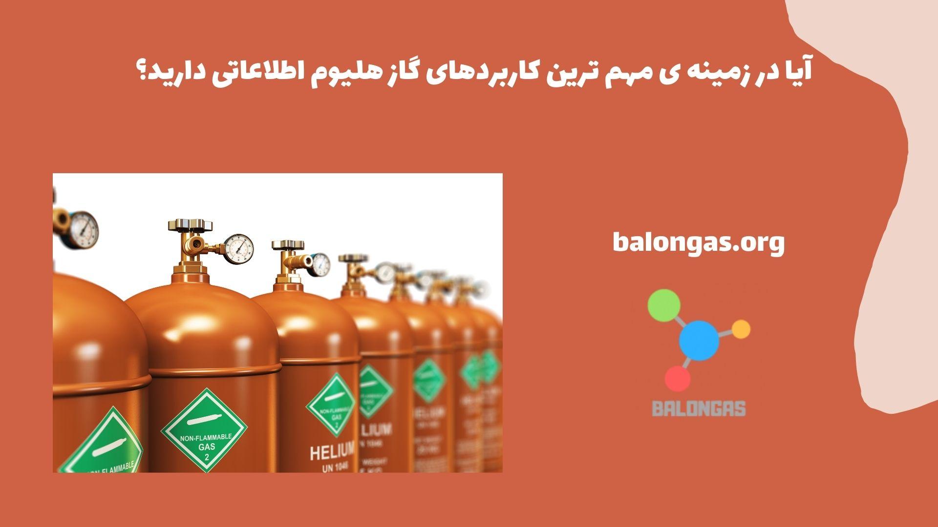 آیا در زمینه ی مهم ترین کاربردهای گاز هلیوم اطلاعاتی دارید؟