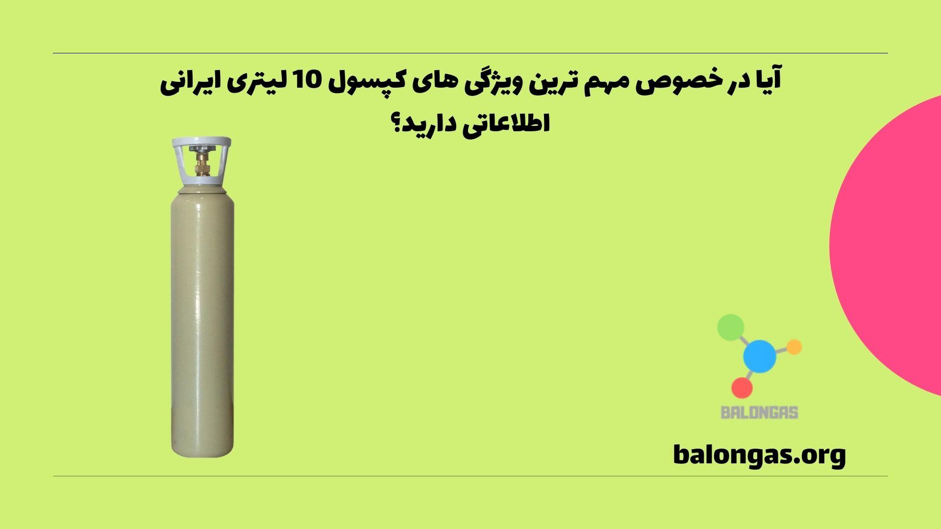 آیا در خصوص مهم ترین ویژگی های کپسول 10 لیتری ایرانی اطلاعاتی دارید؟
