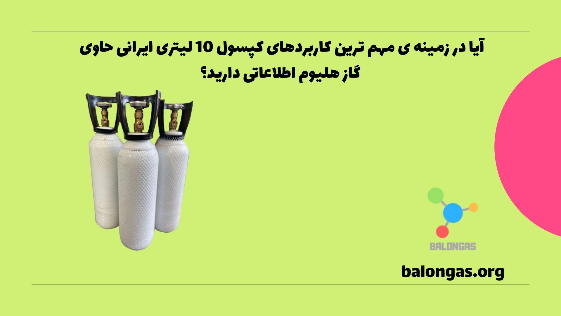 آیا در زمینه ی مهم ترین کاربردهای کپسول 10 لیتری ایرانی حاوی گاز هلیوم اطلاعاتی دارید؟